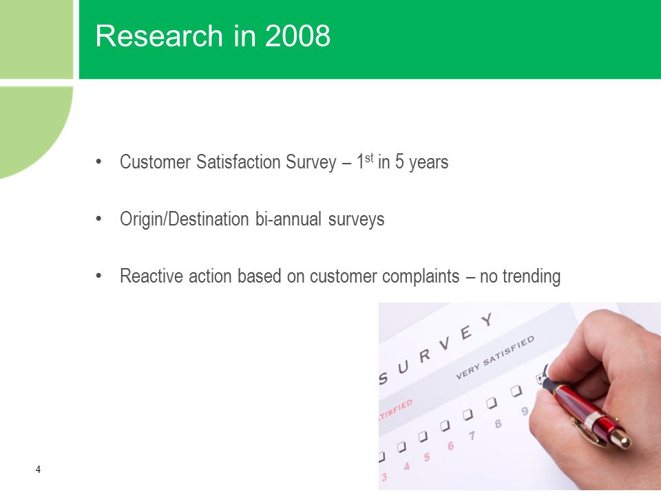 4 Research in 2008 Customer Satisfaction Survey – 1 st in 5 years Origin/Destination bi-annual surveys Reactive action based on customer complaints –