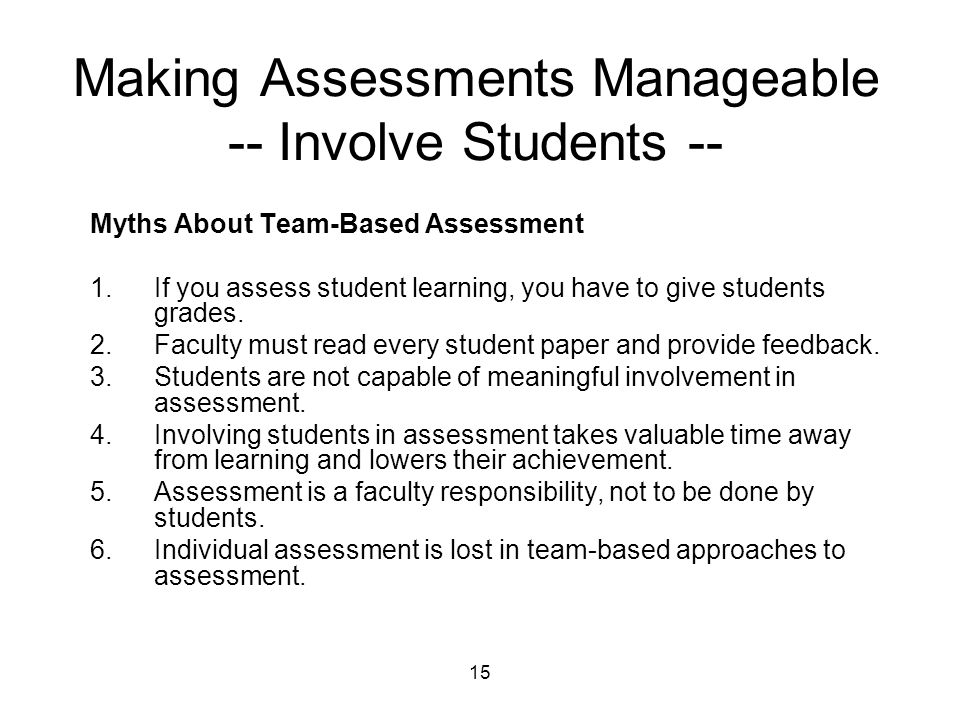 15 Making Assessments Manageable -- Involve Students -- Myths About Team-Based Assessment 1.If you assess student learning, you have to give students grades.
