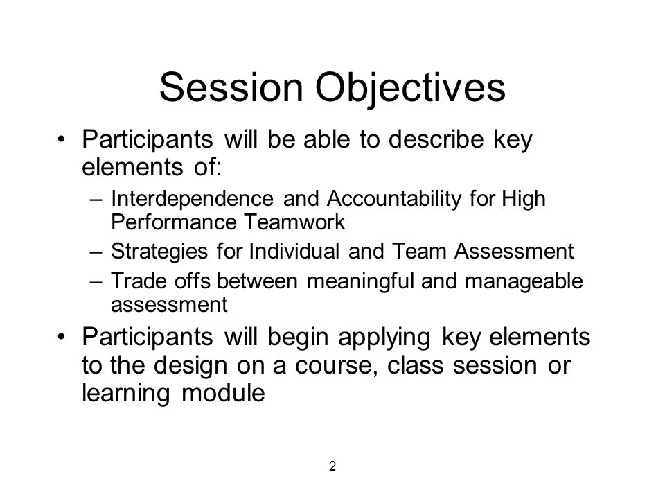 2 Session Objectives Participants will be able to describe key elements of: –Interdependence and Accountability for High Performance Teamwork –Strategies for Individual and Team Assessment –Trade offs between meaningful and manageable assessment Participants will begin applying key elements to the design on a course, class session or learning module