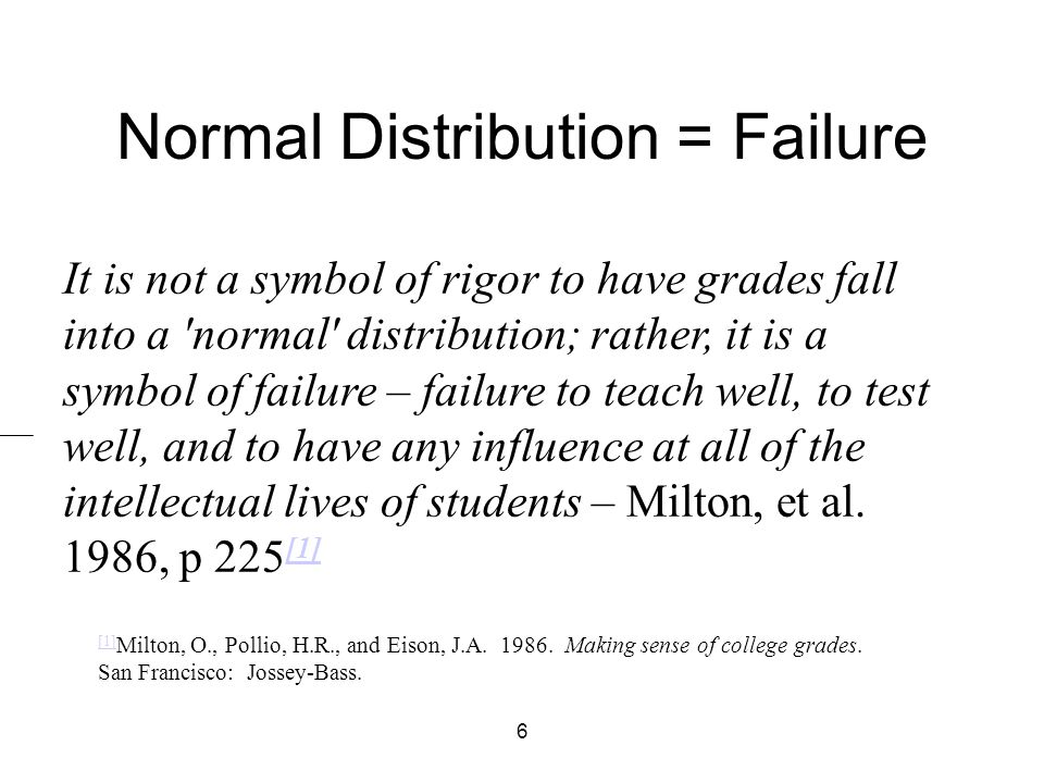 6 Normal Distribution = Failure It is not a symbol of rigor to have grades fall into a normal distribution; rather, it is a symbol of failure – failure to teach well, to test well, and to have any influence at all of the intellectual lives of students – Milton, et al.