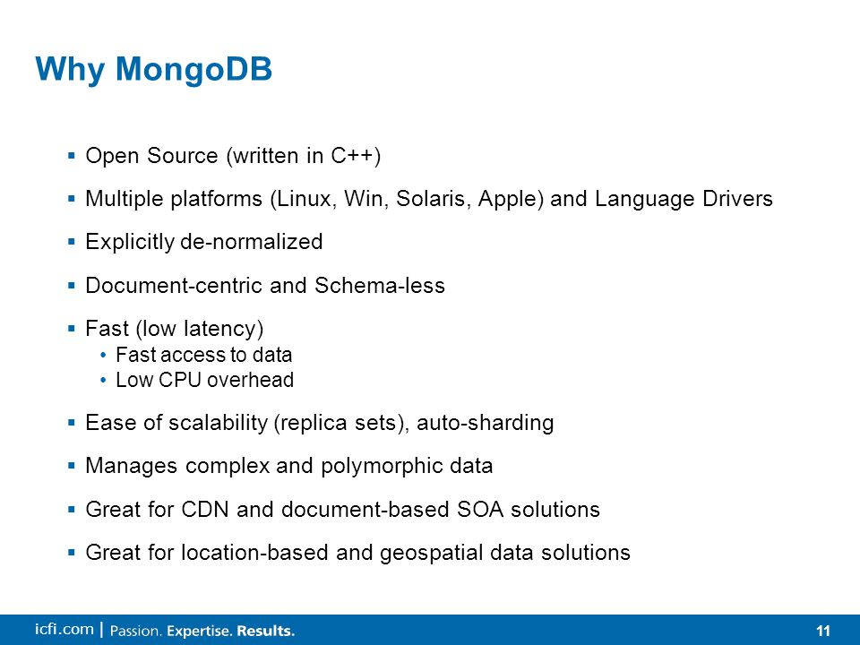 11 icfi.com | Why MongoDB  Open Source (written in C++)  Multiple platforms (Linux, Win, Solaris, Apple) and Language Drivers  Explicitly de-normal