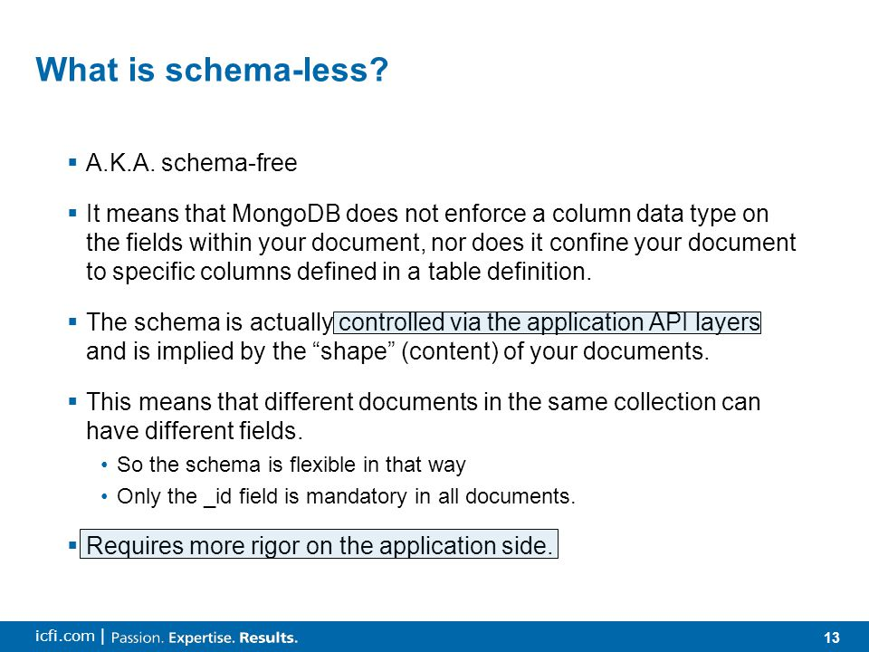 13 icfi.com | What is schema-less?  A.K.A. schema-free  It means that MongoDB does not enforce a column data type on the fields within your document