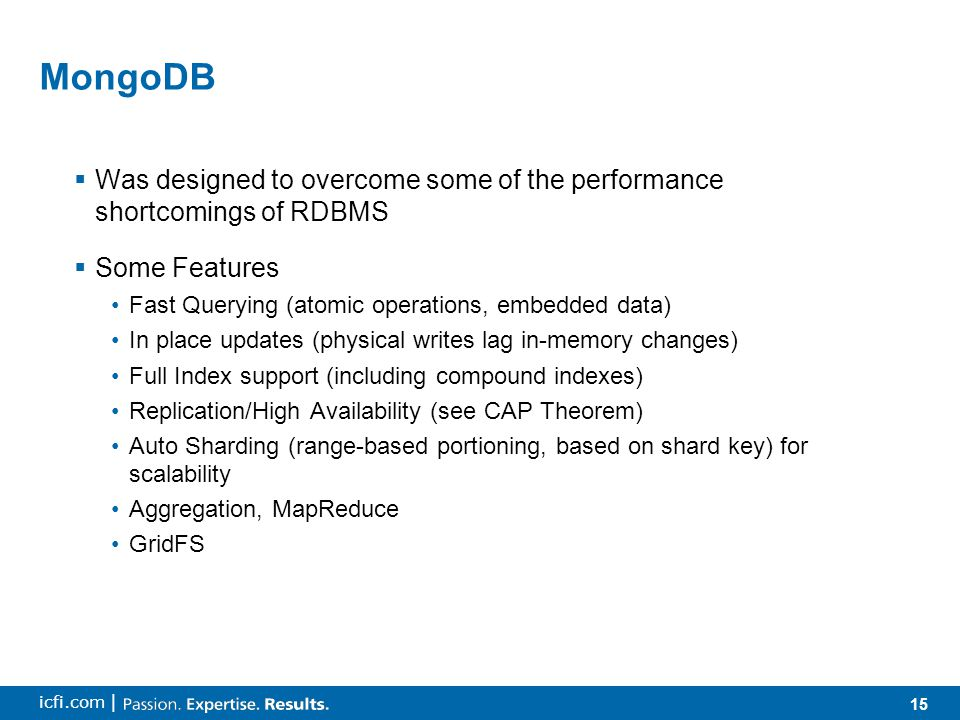 15 icfi.com | MongoDB  Was designed to overcome some of the performance shortcomings of RDBMS  Some Features Fast Querying (atomic operations, embedded data) In place updates (physical writes lag in-memory changes) Full Index support (including compound indexes) Replication/High Availability (see CAP Theorem) Auto Sharding (range-based portioning, based on shard key) for scalability Aggregation, MapReduce GridFS
