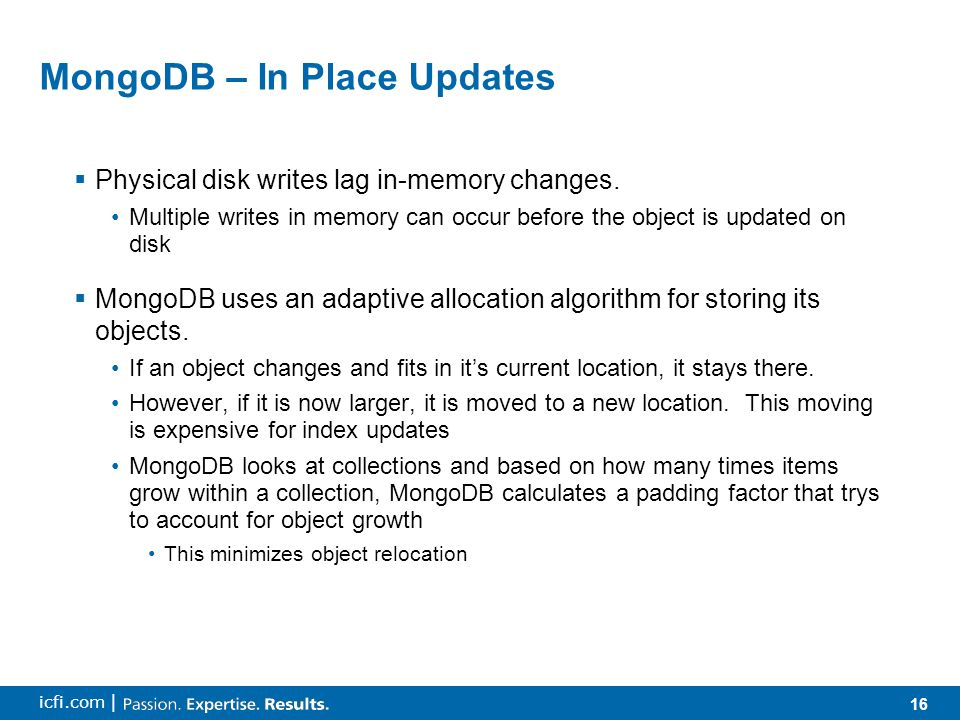 16 icfi.com | MongoDB – In Place Updates  Physical disk writes lag in-memory changes. Multiple writes in memory can occur before the object is update