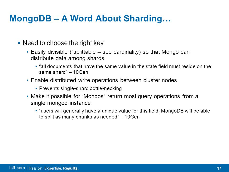 17 icfi.com | MongoDB – A Word About Sharding…  Need to choose the right key Easily divisible ( splittable – see cardinality) so that Mongo can distribute data among shards all documents that have the same value in the state field must reside on the same shard – 10Gen Enable distributed write operations between cluster nodes Prevents single-shard bottle-necking Make it possible for Mongos return most query operations from a single mongod instance users will generally have a unique value for this field, MongoDB will be able to split as many chunks as needed – 10Gen