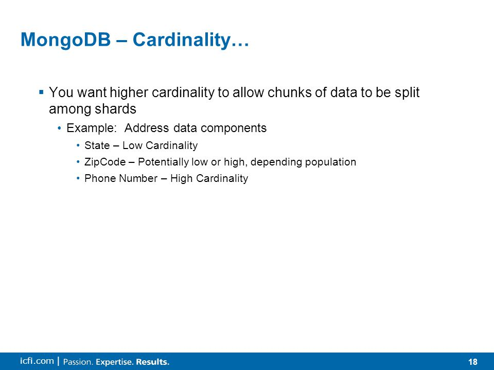 18 icfi.com | MongoDB – Cardinality…  You want higher cardinality to allow chunks of data to be split among shards Example: Address data components S
