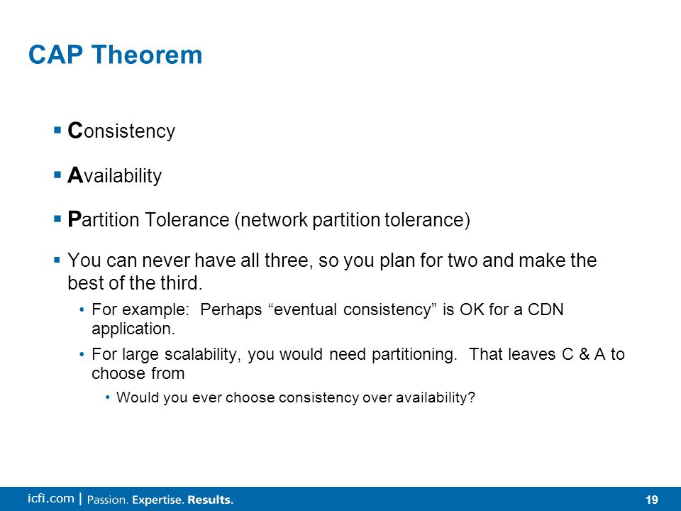 19 icfi.com | CAP Theorem  C onsistency  A vailability  P artition Tolerance (network partition tolerance)  You can never have all three, so you p