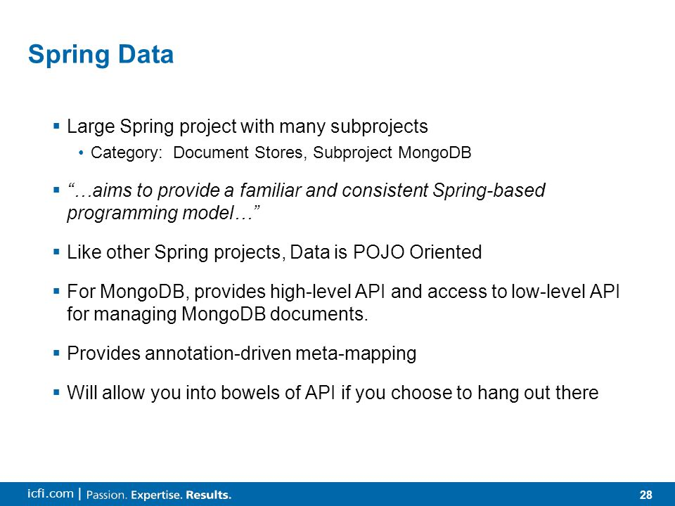 28 icfi.com | Spring Data  Large Spring project with many subprojects Category: Document Stores, Subproject MongoDB  …aims to provide a familiar and consistent Spring-based programming model…  Like other Spring projects, Data is POJO Oriented  For MongoDB, provides high-level API and access to low-level API for managing MongoDB documents.