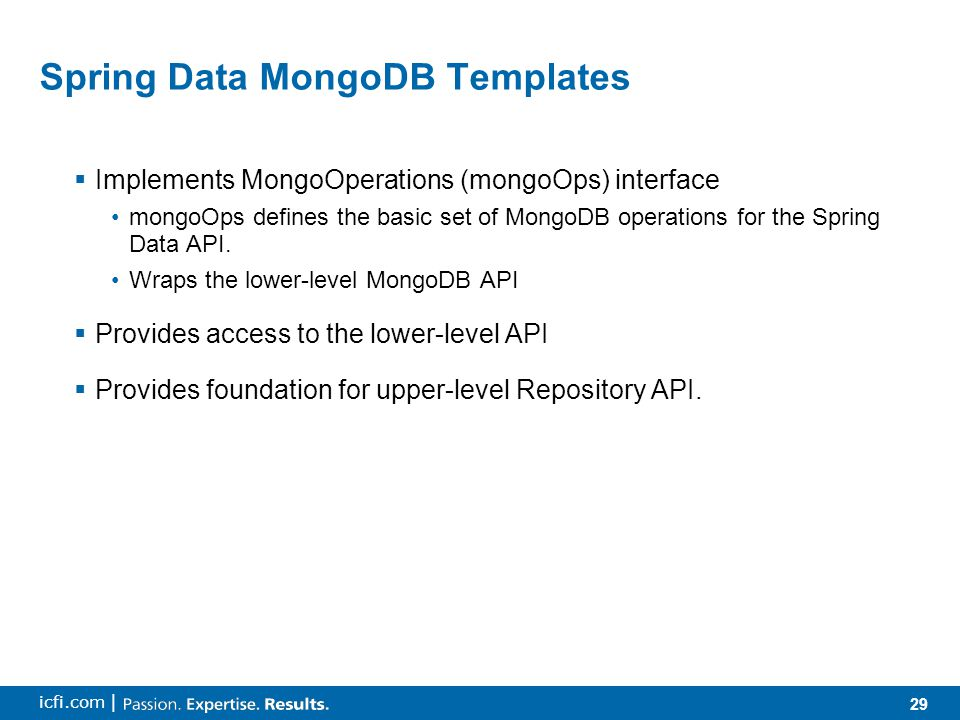 29 icfi.com | Spring Data MongoDB Templates  Implements MongoOperations (mongoOps) interface mongoOps defines the basic set of MongoDB operations for