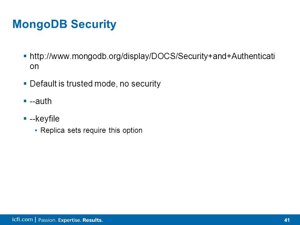 41 icfi.com | MongoDB Security  http://www.mongodb.org/display/DOCS/Security+and+Authenticati on  Default is trusted mode, no security  --auth  --