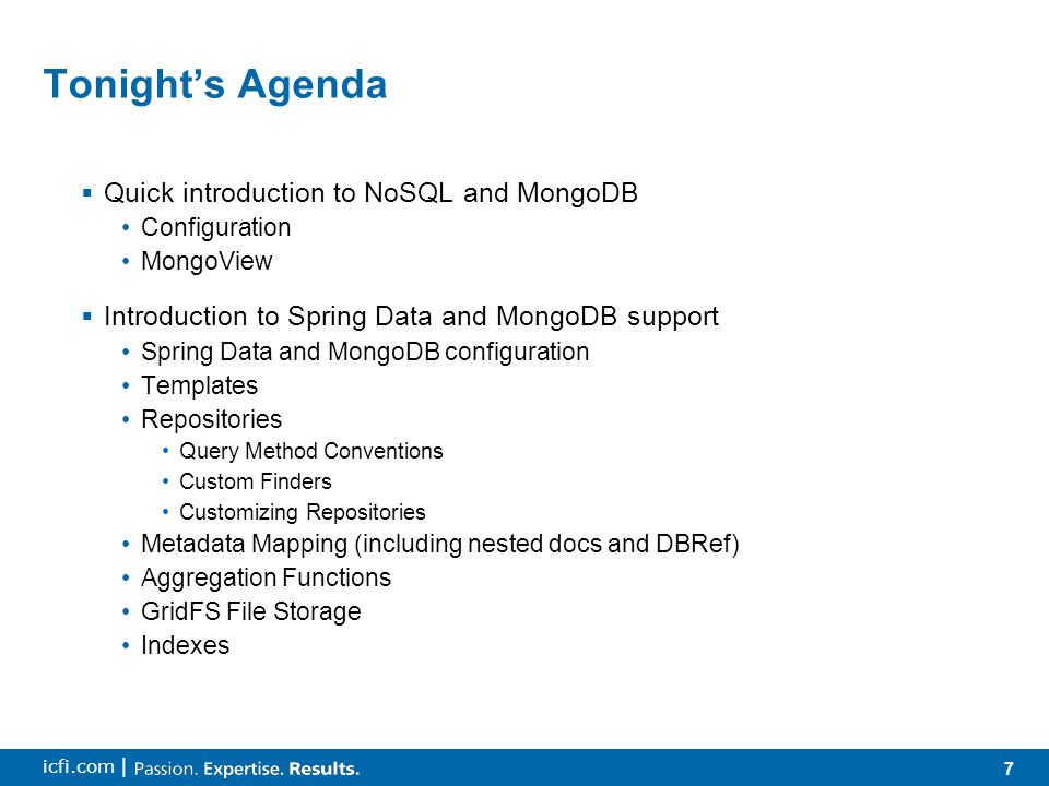 7 icfi.com | Tonight's Agenda  Quick introduction to NoSQL and MongoDB Configuration MongoView  Introduction to Spring Data and MongoDB support Spring Data and MongoDB configuration Templates Repositories Query Method Conventions Custom Finders Customizing Repositories Metadata Mapping (including nested docs and DBRef) Aggregation Functions GridFS File Storage Indexes