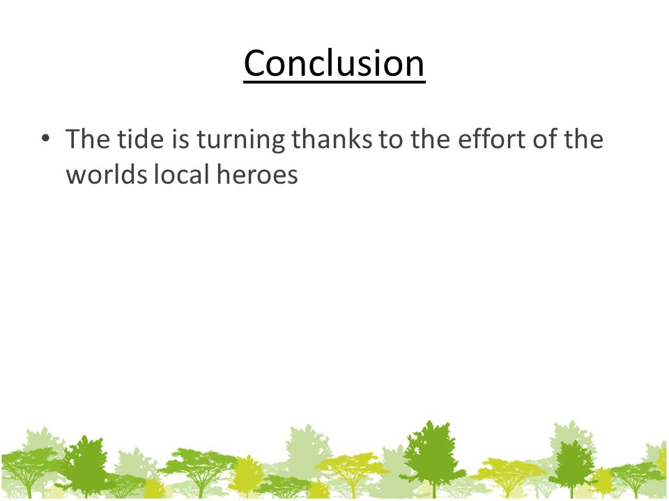 Conclusion The tide is turning thanks to the effort of the worlds local heroes