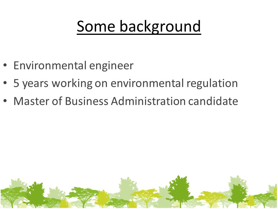 Some background Environmental engineer 5 years working on environmental regulation Master of Business Administration candidate