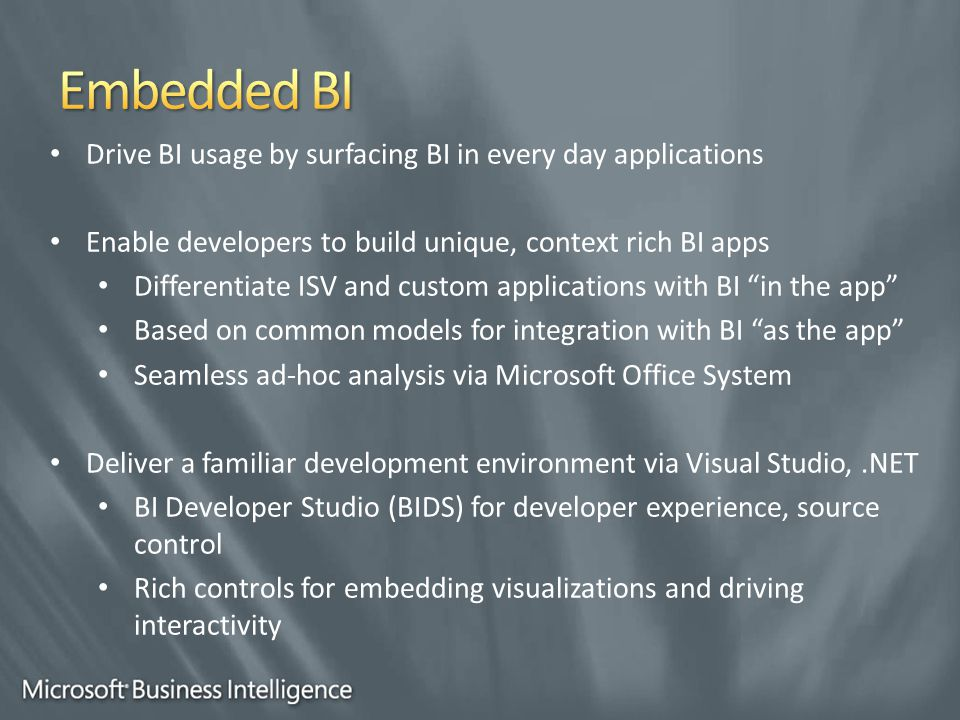 Drive BI usage by surfacing BI in every day applications Enable developers to build unique, context rich BI apps Differentiate ISV and custom applications with BI in the app Based on common models for integration with BI as the app Seamless ad-hoc analysis via Microsoft Office System Deliver a familiar development environment via Visual Studio,.NET BI Developer Studio (BIDS) for developer experience, source control Rich controls for embedding visualizations and driving interactivity