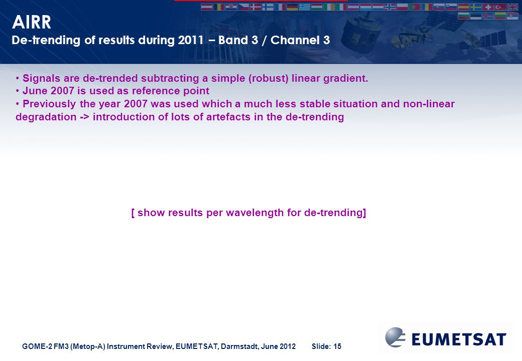 GOME-2 FM3 (Metop-A) Instrument Review, EUMETSAT, Darmstadt, June 2012 Slide: 15 AIRR De-trending of results during 2011 – Band 3 / Channel 3 Signals are de-trended subtracting a simple (robust) linear gradient.