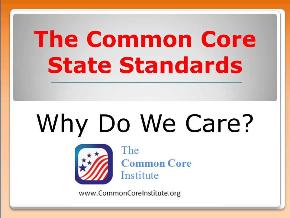 The Common Core State Standards Why Do We Care