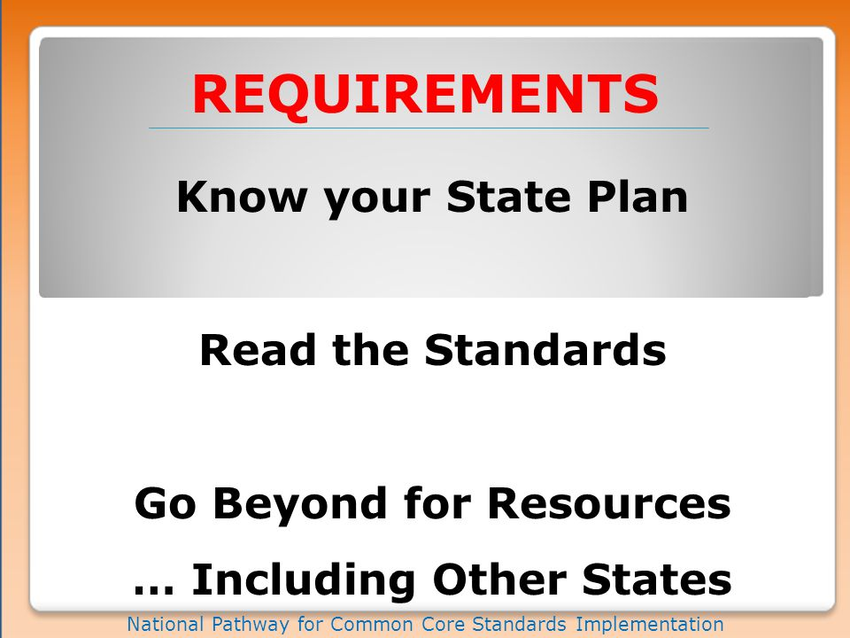 REQUIREMENTS National Pathway for Common Core Standards Implementation Know your State Plan Read the Standards Go Beyond for Resources … Including Other States