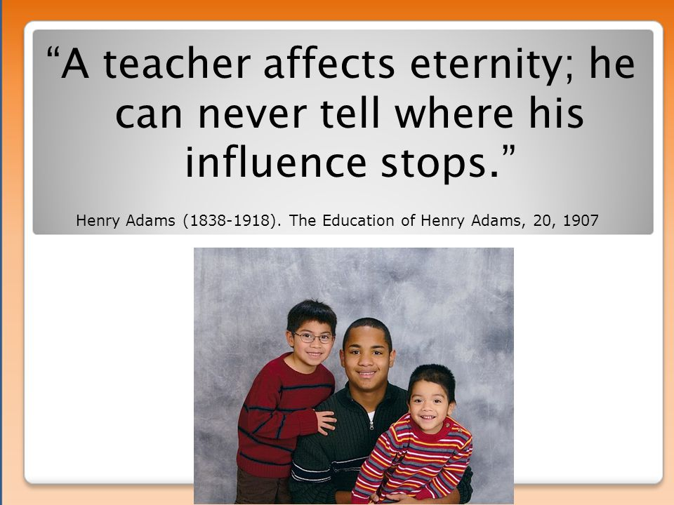 A teacher affects eternity; he can never tell where his influence stops. Henry Adams (1838-1918).
