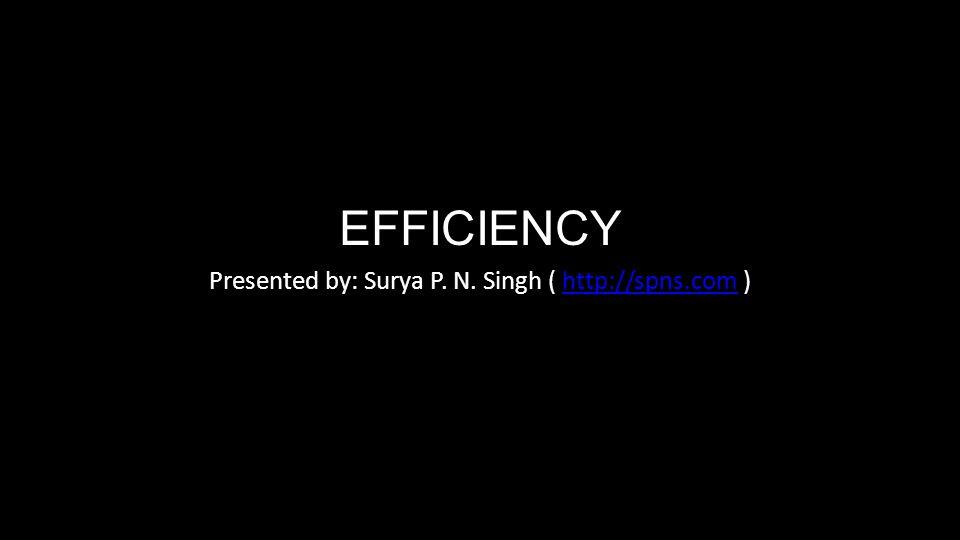 EFFICIENCY Presented by: Surya P. N. Singh ( http://spns.com )http://spns.com