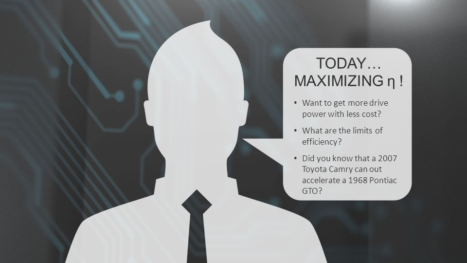 TODAY… MAXIMIZING η . Want to get more drive power with less cost.