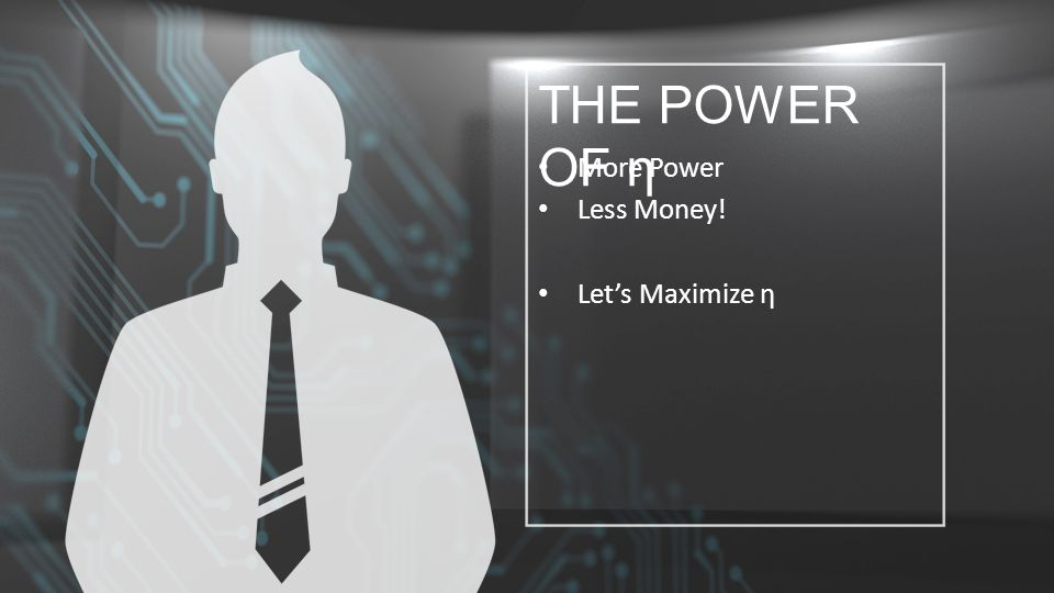 THE POWER OF η More Power Less Money! Let's Maximize η