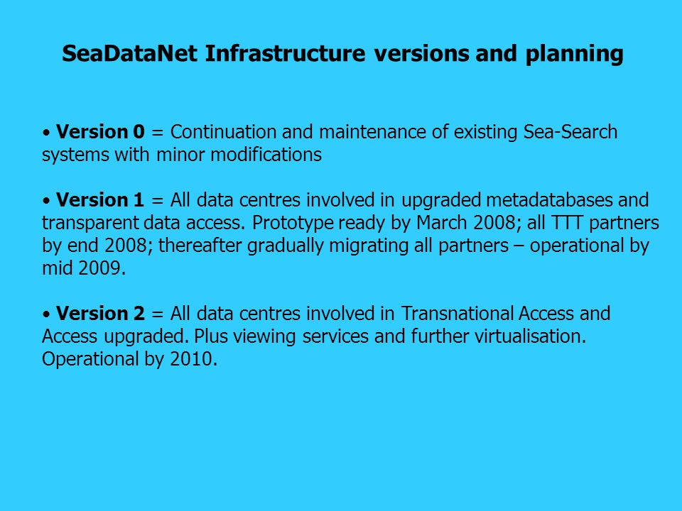 SeaDataNet Infrastructure versions and planning Version 0 = Continuation and maintenance of existing Sea-Search systems with minor modifications Version 1 = All data centres involved in upgraded metadatabases and transparent data access.