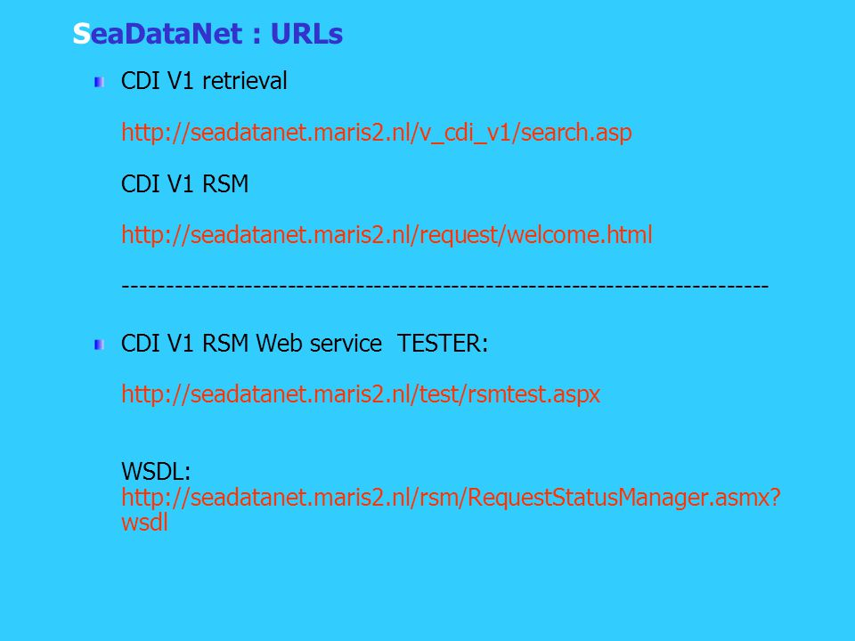 SeaDataNet : URLs CDI V1 retrieval http://seadatanet.maris2.nl/v_cdi_v1/search.asp CDI V1 RSM http://seadatanet.maris2.nl/request/welcome.html --------------------------------------------------------------------------- CDI V1 RSM Web service TESTER: http://seadatanet.maris2.nl/test/rsmtest.aspx WSDL: http://seadatanet.maris2.nl/rsm/RequestStatusManager.asmx.