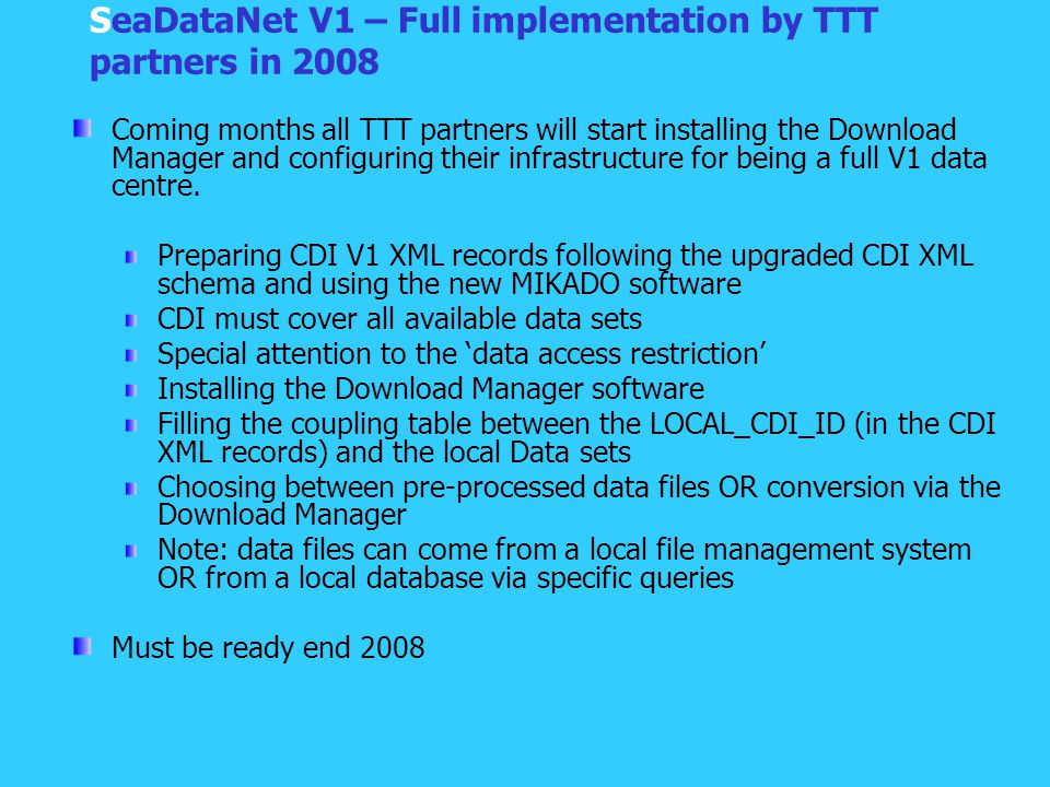 SeaDataNet V1 – Full implementation by TTT partners in 2008 Coming months all TTT partners will start installing the Download Manager and configuring their infrastructure for being a full V1 data centre.