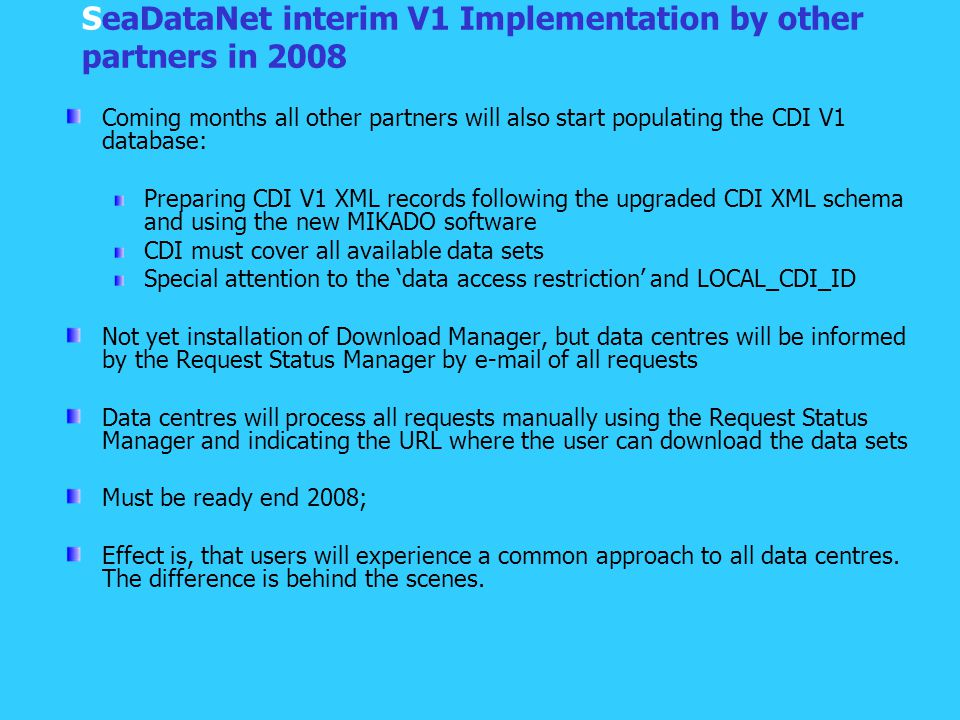SeaDataNet interim V1 Implementation by other partners in 2008 Coming months all other partners will also start populating the CDI V1 database: Preparing CDI V1 XML records following the upgraded CDI XML schema and using the new MIKADO software CDI must cover all available data sets Special attention to the 'data access restriction' and LOCAL_CDI_ID Not yet installation of Download Manager, but data centres will be informed by the Request Status Manager by e-mail of all requests Data centres will process all requests manually using the Request Status Manager and indicating the URL where the user can download the data sets Must be ready end 2008; Effect is, that users will experience a common approach to all data centres.