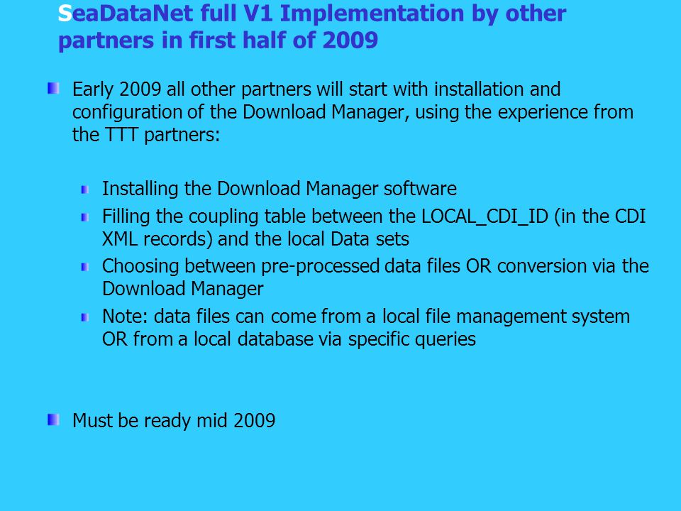 SeaDataNet full V1 Implementation by other partners in first half of 2009 Early 2009 all other partners will start with installation and configuration of the Download Manager, using the experience from the TTT partners: Installing the Download Manager software Filling the coupling table between the LOCAL_CDI_ID (in the CDI XML records) and the local Data sets Choosing between pre-processed data files OR conversion via the Download Manager Note: data files can come from a local file management system OR from a local database via specific queries Must be ready mid 2009