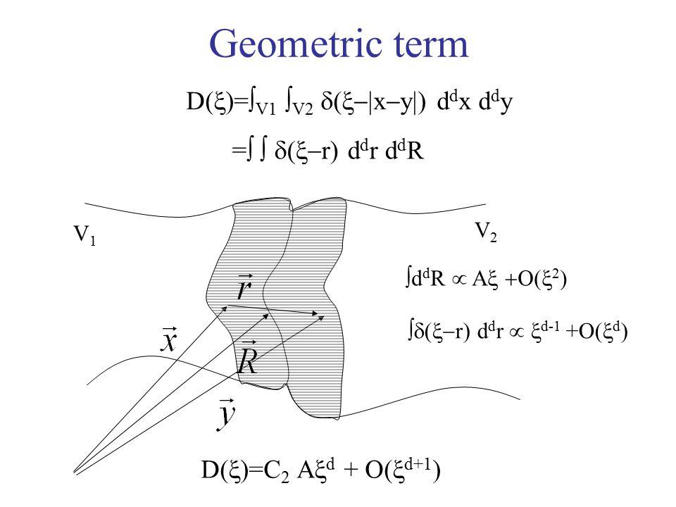 Geometric term D(  )=  V1  V2  (  x  y  ) d d x d d y V1V1 V2V2 =    (  r) d d r d d R  d d R  A  2 )  (  r) d d r   d-1 +O(  d ) D(  )=C 2 A  d + O(  d+1 )