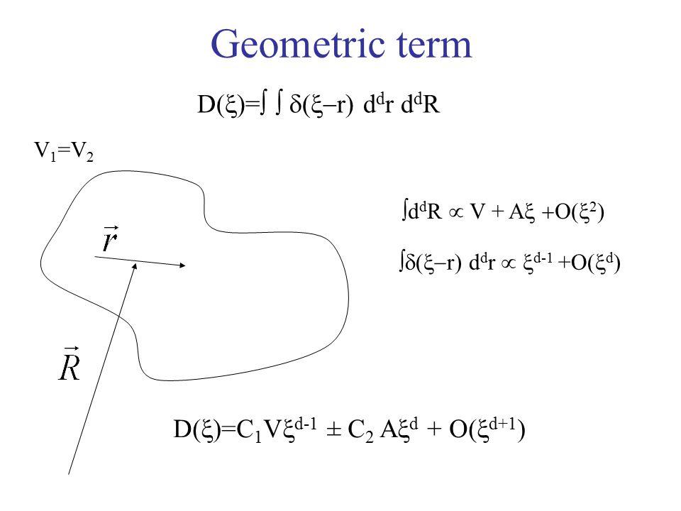 Geometric term D(  )=    (  r) d d r d d R  d d R  V + A  2 )  (  r) d d r   d-1 +O(  d ) D(  )=C 1 V  d-1 ± C 2 A  d + O(  d+1 ) V 1 =V 2