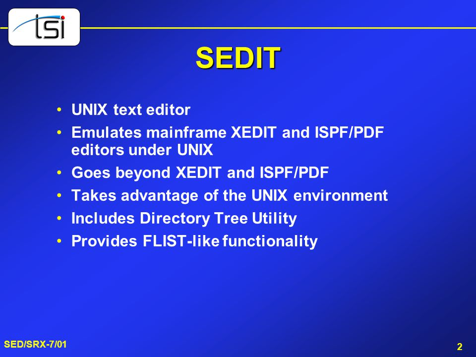 2 SED/SRX-7/01 SEDIT UNIX text editor Emulates mainframe XEDIT and ISPF/PDF editors under UNIX Goes beyond XEDIT and ISPF/PDF Takes advantage of the UNIX environment Includes Directory Tree Utility Provides FLIST-like functionality