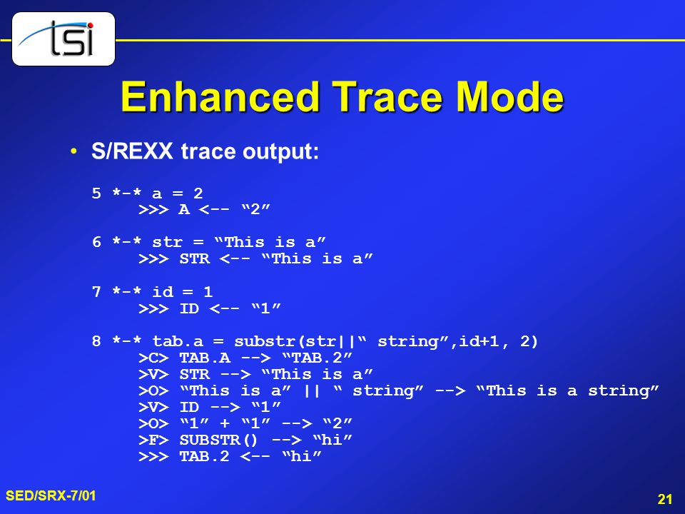 21 SED/SRX-7/01 Enhanced Trace Mode S/REXX trace output: 5 *-* a = 2 >>> A <-- 2 6 *-* str = This is a >>> STR <-- This is a 7 *-* id = 1 >>> ID <-- 1 8 *-* tab.a = substr(str|| string ,id+1, 2) >C> TAB.A --> TAB.2 >V> STR --> This is a >O> This is a || string --> This is a string >V> ID --> 1 >O> 1 + 1 --> 2 >F> SUBSTR() --> hi >>> TAB.2 <-- hi