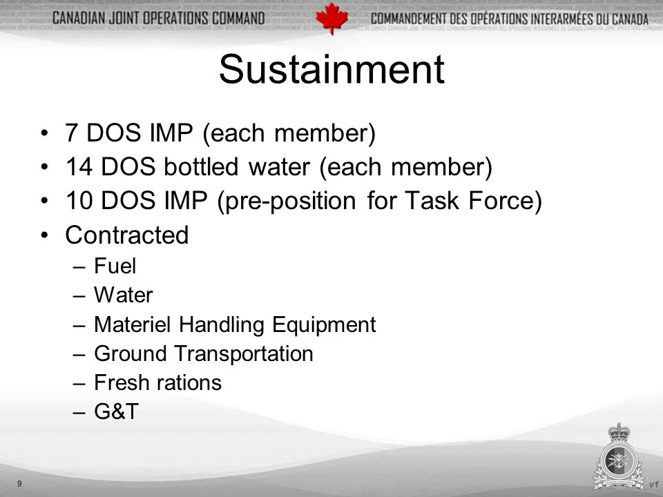v1 9 Sustainment 7 DOS IMP (each member) 14 DOS bottled water (each member) 10 DOS IMP (pre-position for Task Force) Contracted –Fuel –Water –Materiel Handling Equipment –Ground Transportation –Fresh rations –G&T