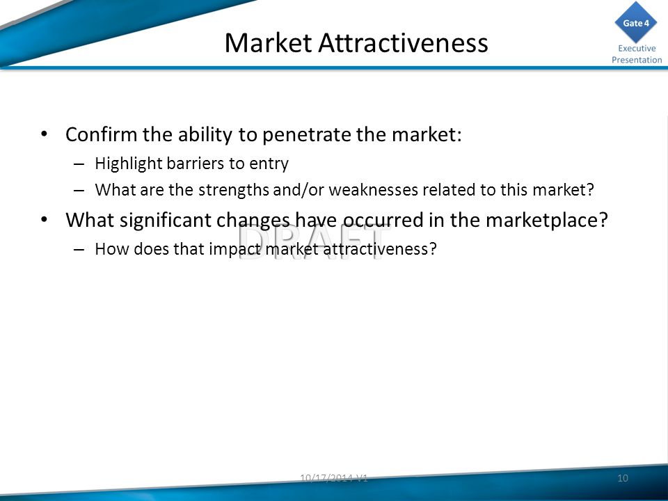 Market Attractiveness Confirm the ability to penetrate the market: – Highlight barriers to entry – What are the strengths and/or weaknesses related to this market.