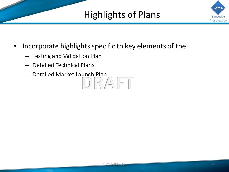 Highlights of Plans Incorporate highlights specific to key elements of the: – Testing and Validation Plan – Detailed Technical Plans – Detailed Market Launch Plan 1410/17/2014 V1