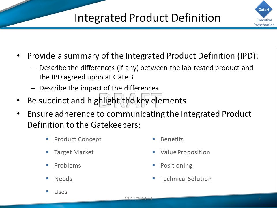 Integrated Product Definition Provide a summary of the Integrated Product Definition (IPD): – Describe the differences (if any) between the lab-tested product and the IPD agreed upon at Gate 3 – Describe the impact of the differences Be succinct and highlight the key elements Ensure adherence to communicating the Integrated Product Definition to the Gatekeepers:  Product Concept  Target Market  Problems  Needs  Uses  Benefits  Value Proposition  Positioning  Technical Solution 510/17/2014 V1