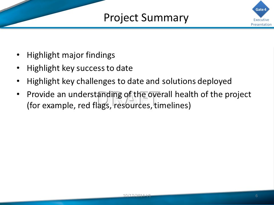 Project Summary Highlight major findings Highlight key success to date Highlight key challenges to date and solutions deployed Provide an understanding of the overall health of the project (for example, red flags, resources, timelines) 610/17/2014 V1