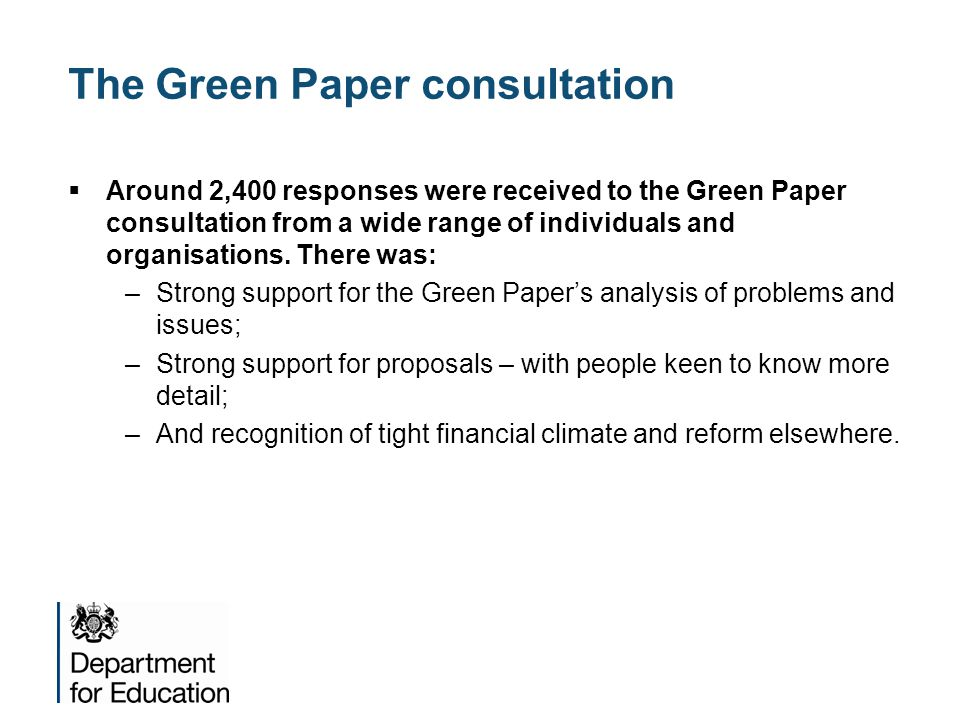  Around 2,400 responses were received to the Green Paper consultation from a wide range of individuals and organisations. There was: –Strong support