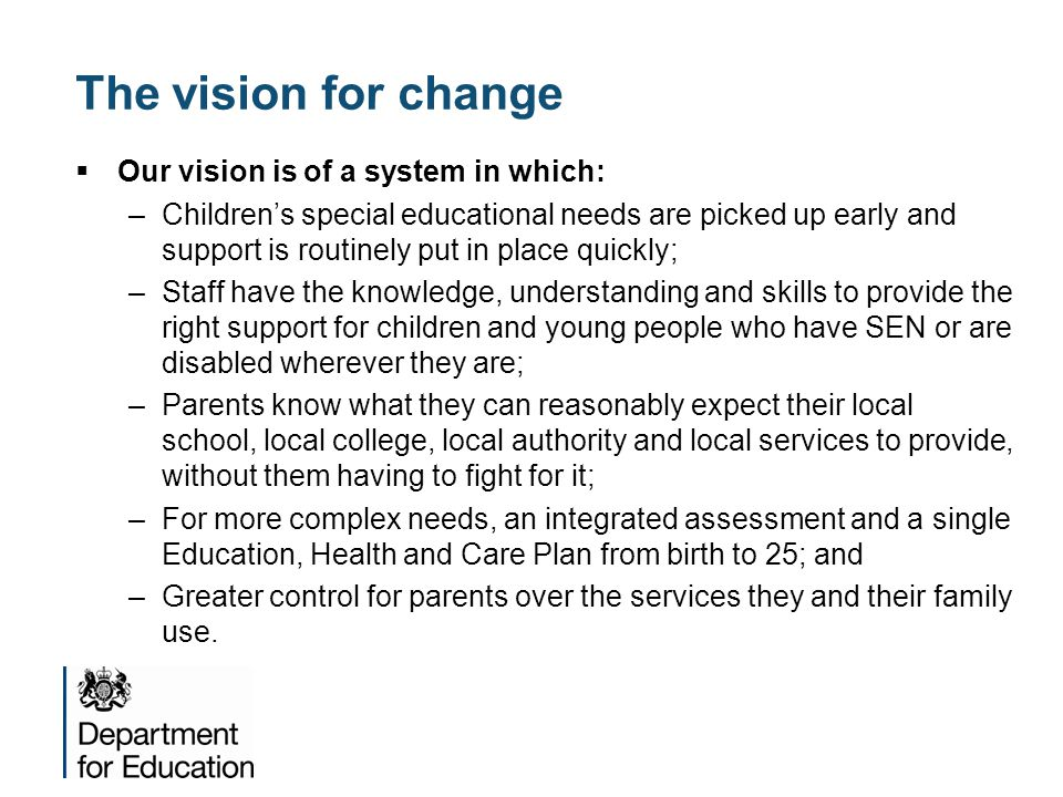 The vision for change  Our vision is of a system in which: –Children's special educational needs are picked up early and support is routinely put in