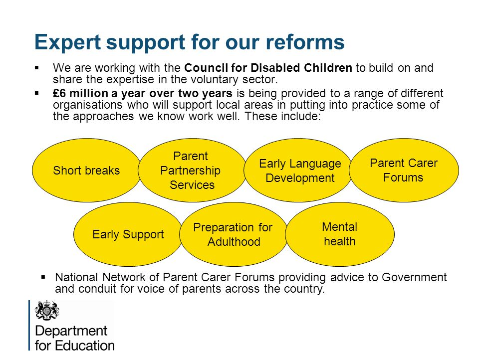 Expert support for our reforms  We are working with the Council for Disabled Children to build on and share the expertise in the voluntary sector.