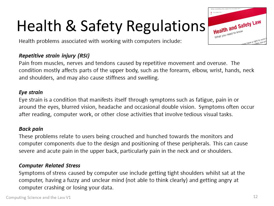 Health & Safety Regulations Computing Science and the Law V1 12 Health problems associated with working with computers include: Repetitive strain injury (RSI) Pain from muscles, nerves and tendons caused by repetitive movement and overuse.