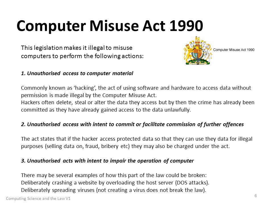 Computer Misuse Act 1990 6 This legislation makes it illegal to misuse computers to perform the following actions: 1.