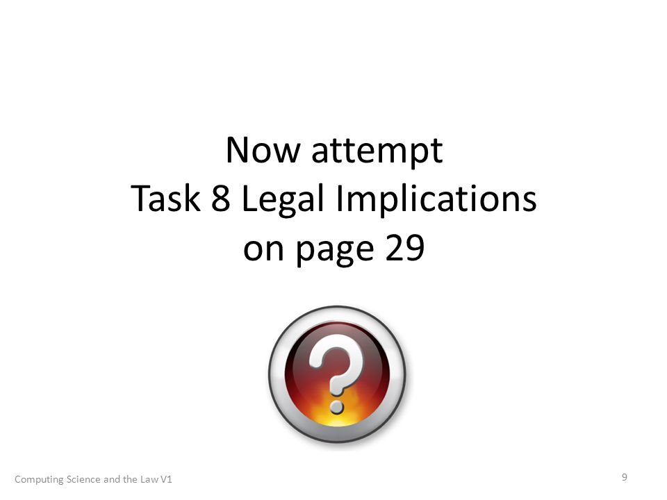 Now attempt Task 8 Legal Implications on page 29 9 Computing Science and the Law V1