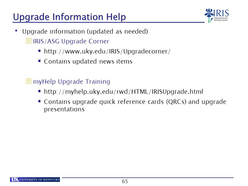 65 Upgrade Information Help Upgrade information (updated as needed)  IRIS/ASG Upgrade Corner  http://www.uky.edu/IRIS/Upgradecorner/  Contains upda