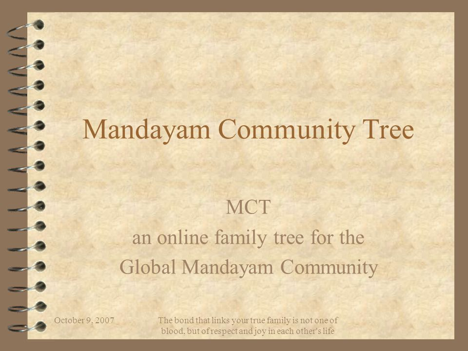 October 9, 2007 The bond that links your true family is not one of blood, but of respect and joy in each other s life Mandayam Community Tree MCT an online family tree for the Global Mandayam Community