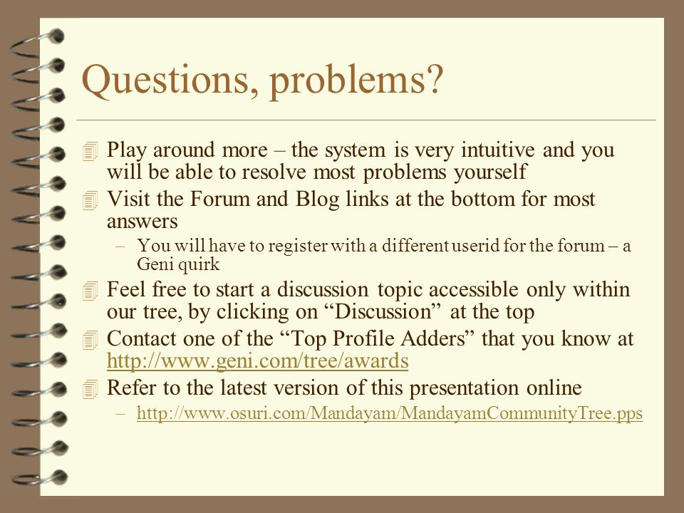 Questions, problems? 4 Play around more – the system is very intuitive and you will be able to resolve most problems yourself 4 Visit the Forum and Bl