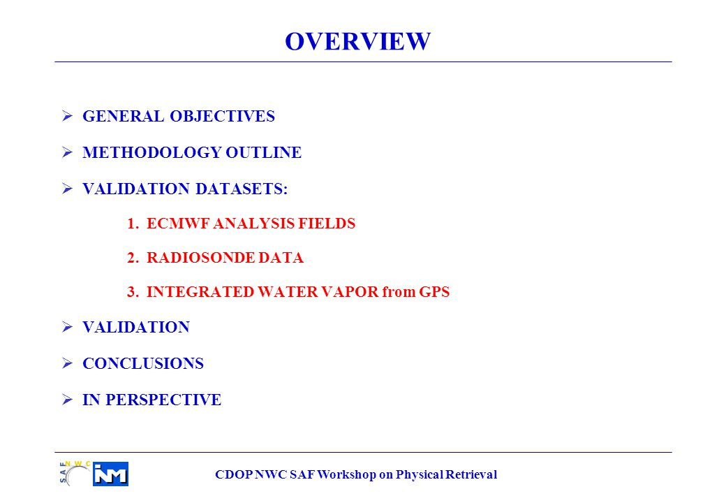 OVERVIEW  GENERAL OBJECTIVES  METHODOLOGY OUTLINE  VALIDATION DATASETS: 1.ECMWF ANALYSIS FIELDS 2.RADIOSONDE DATA 3.INTEGRATED WATER VAPOR from GPS  VALIDATION  CONCLUSIONS  IN PERSPECTIVE
