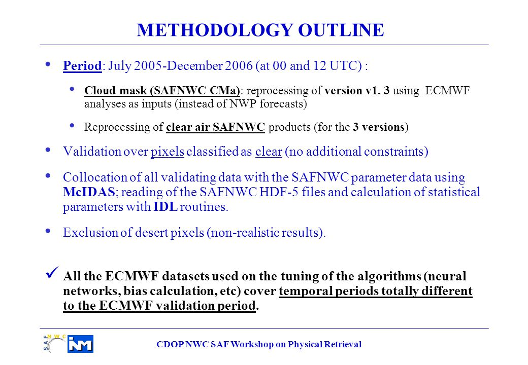 CDOP NWC SAF Workshop on Physical Retrieval METHODOLOGY OUTLINE Period: July 2005-December 2006 (at 00 and 12 UTC) : Cloud mask (SAFNWC CMa): reprocessing of version v1.